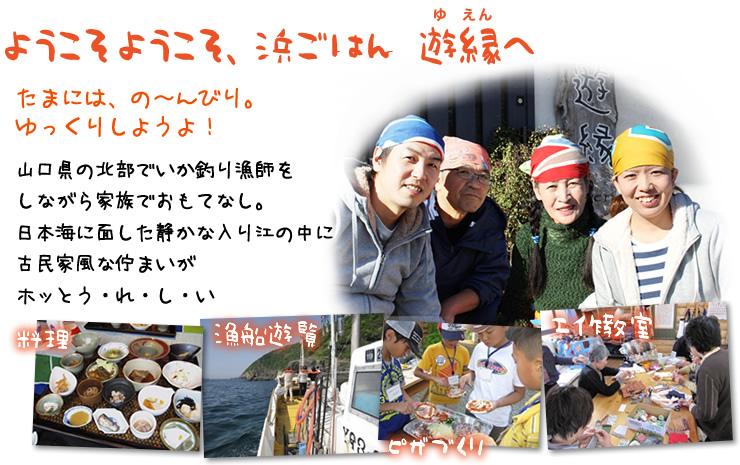 よようこそようこそ、浜ごはん遊縁へ たまには、の~んびり。ゆっくりしようよ! 山口県の北部でいか釣り漁師をしながら家族でおもてなし。日本海に面した静かな入り江の中に古民家風な佇まいがホッとう・れ・し・い